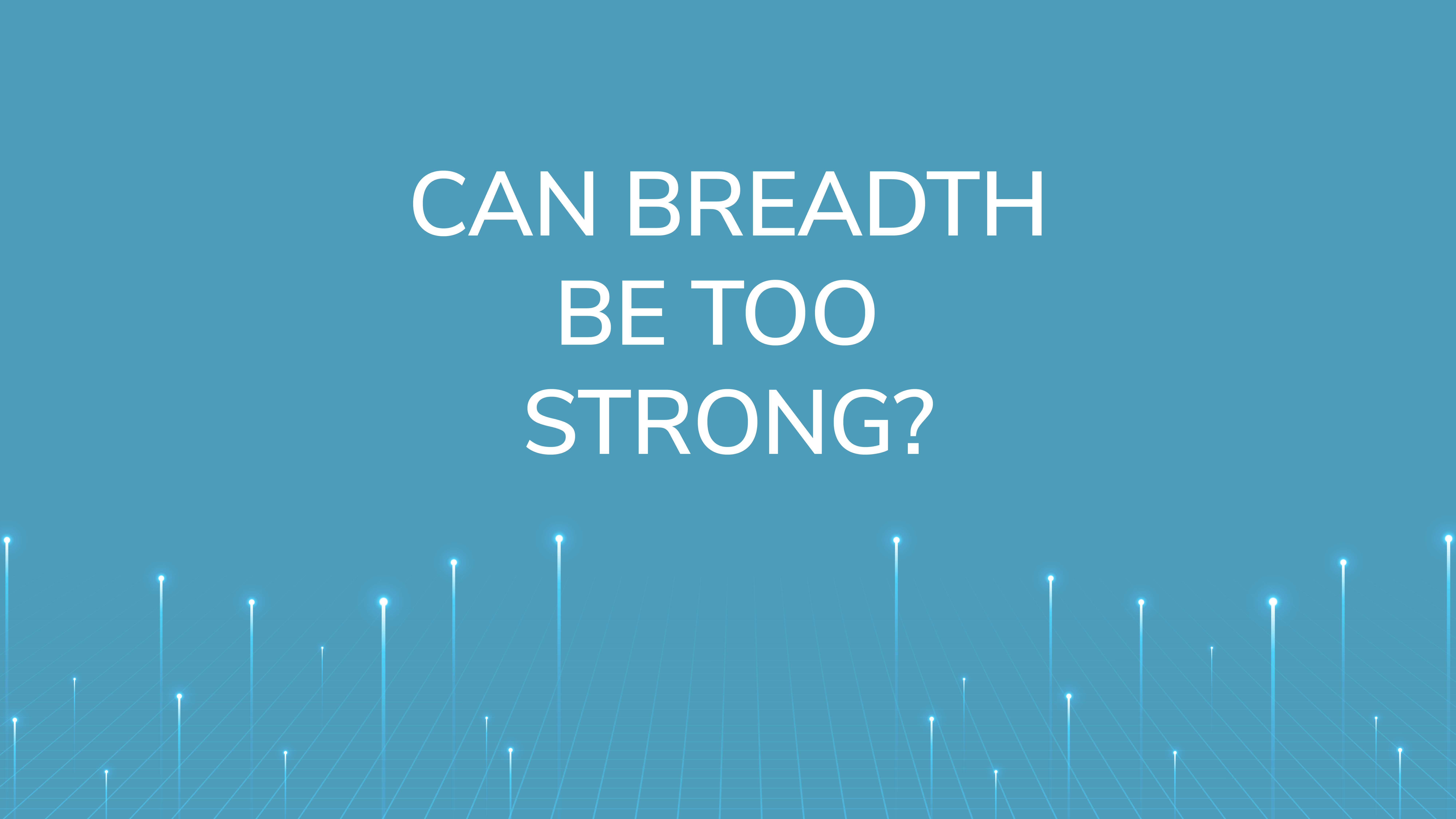 Can Breadth Be Too Strong?