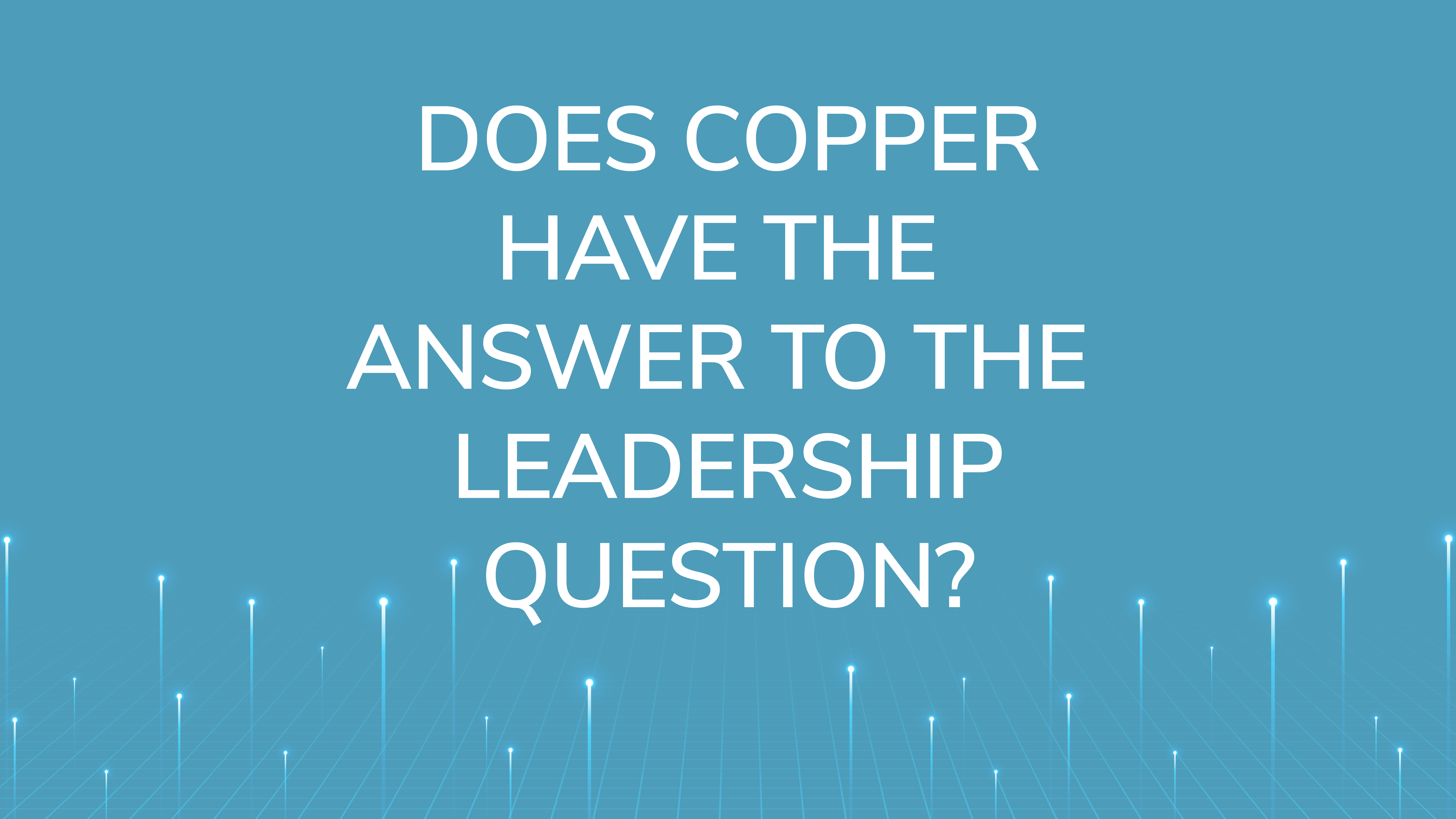 Does Copper Have theAnswer to the Leadership Question?
