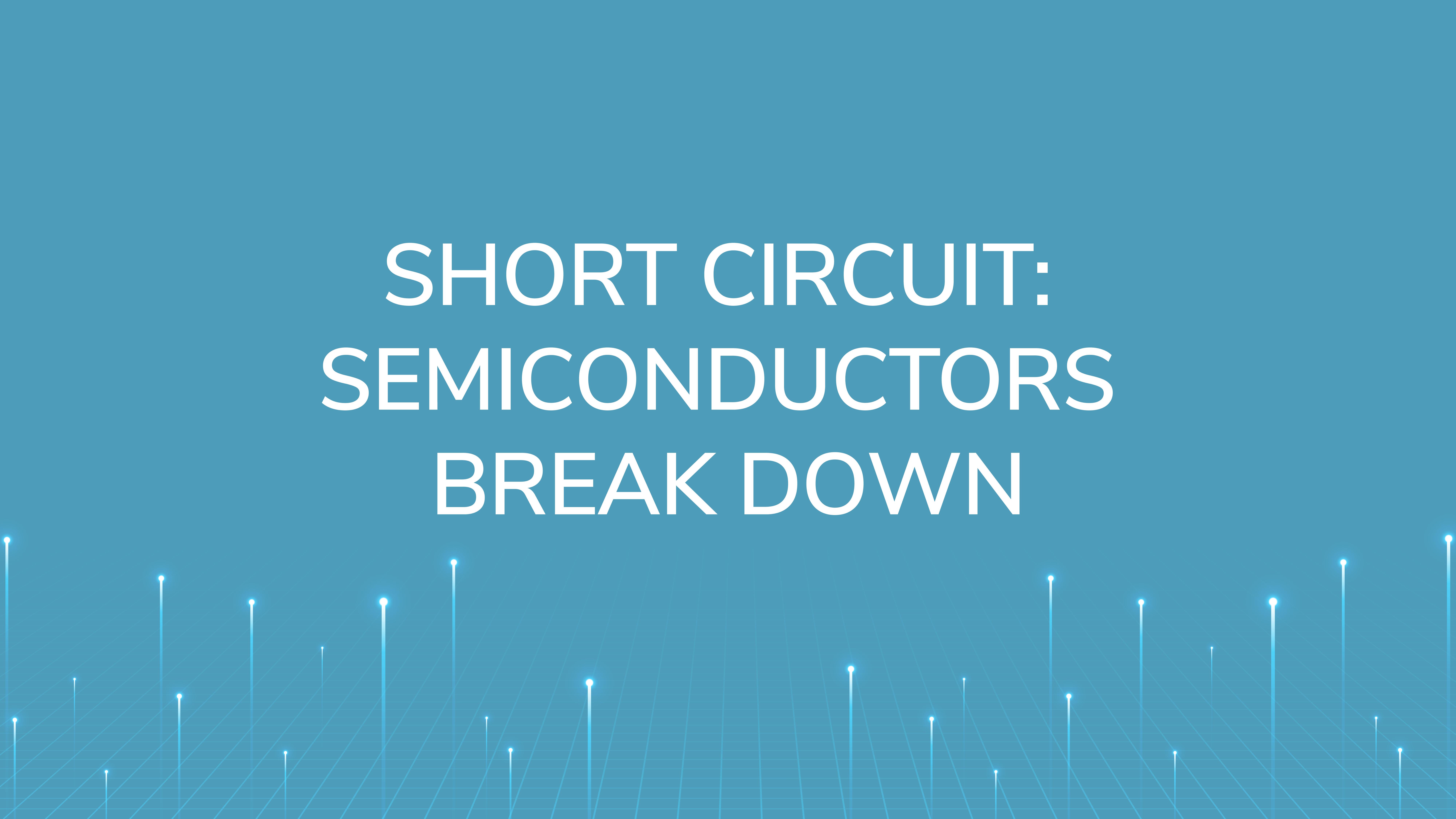 Short Circuit:  Semiconductors Break Down
