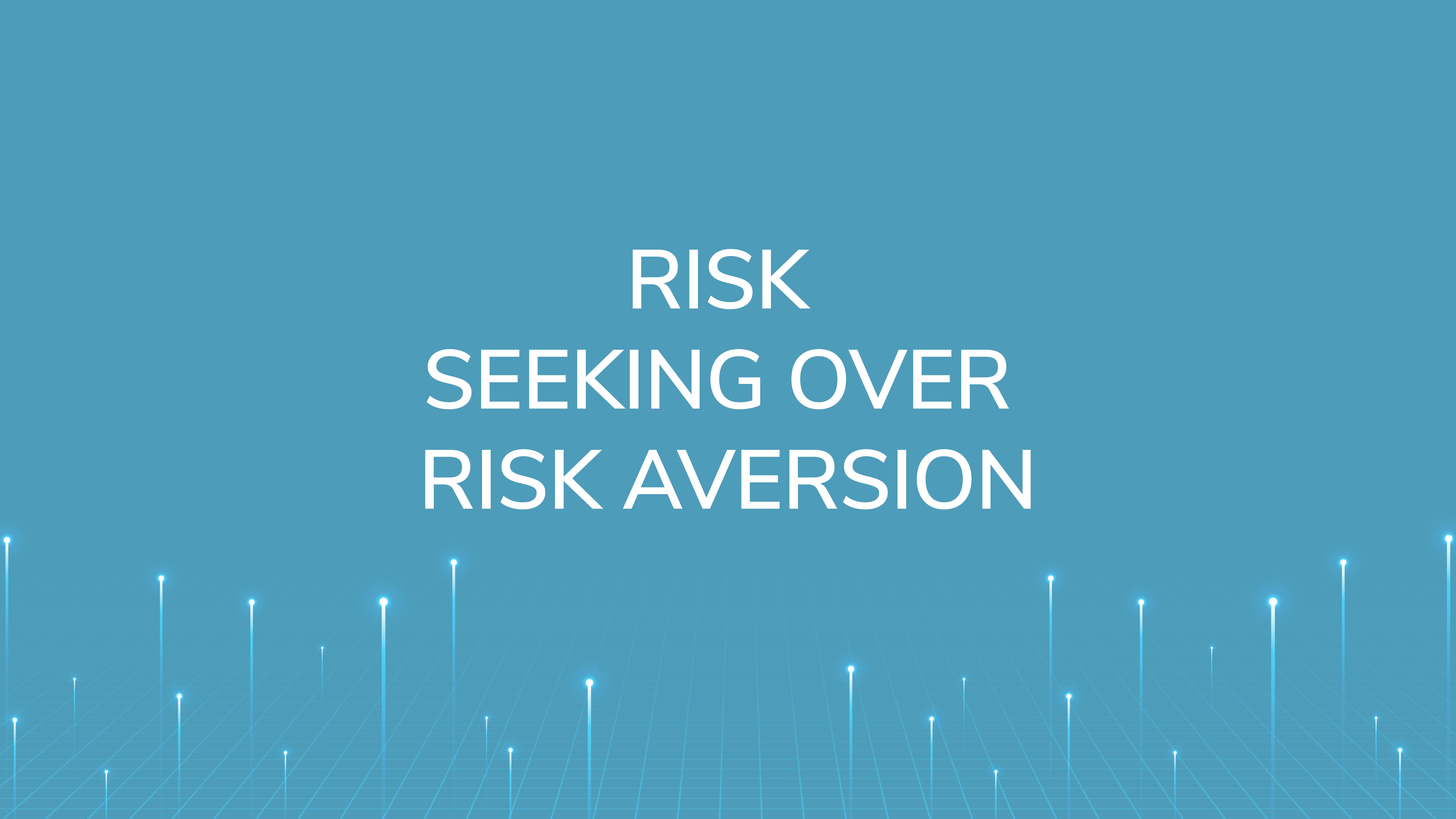 Risk Seeking  over Risk Aversion