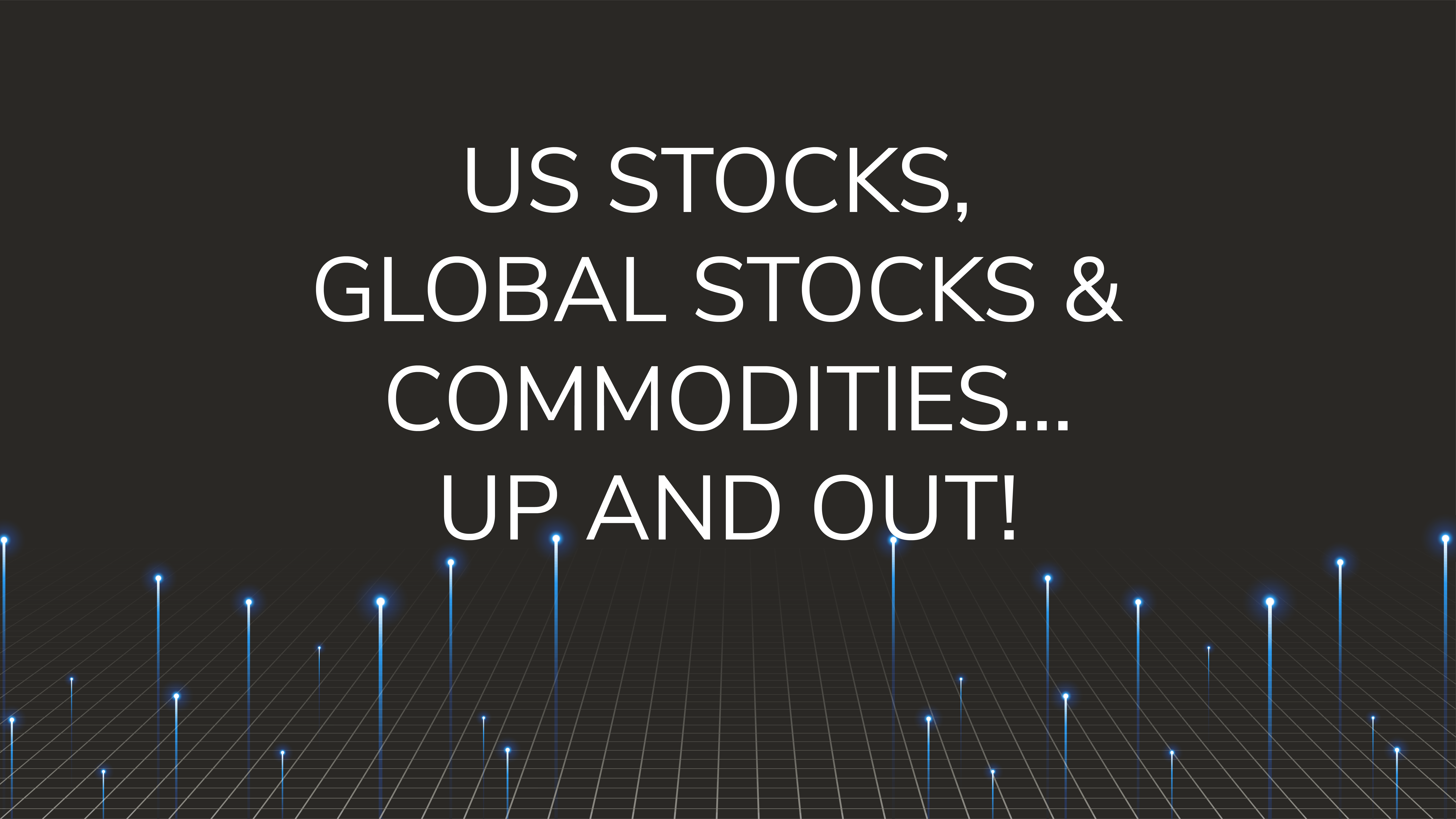 US Stocks, Global Stocks & Commodities…  Up and Out!