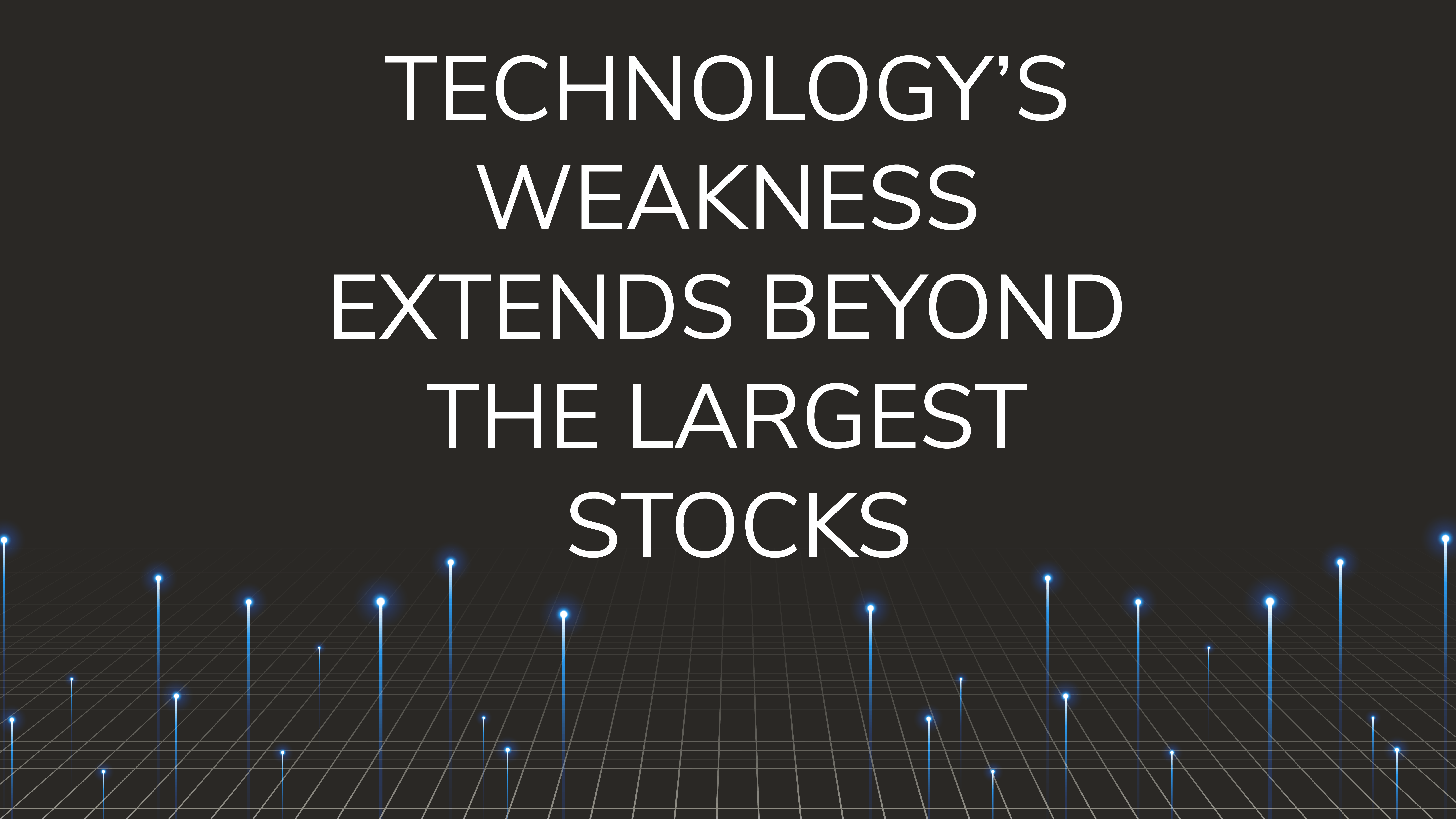 Technology's Weakness  Extends Beyond the Largest Stocks