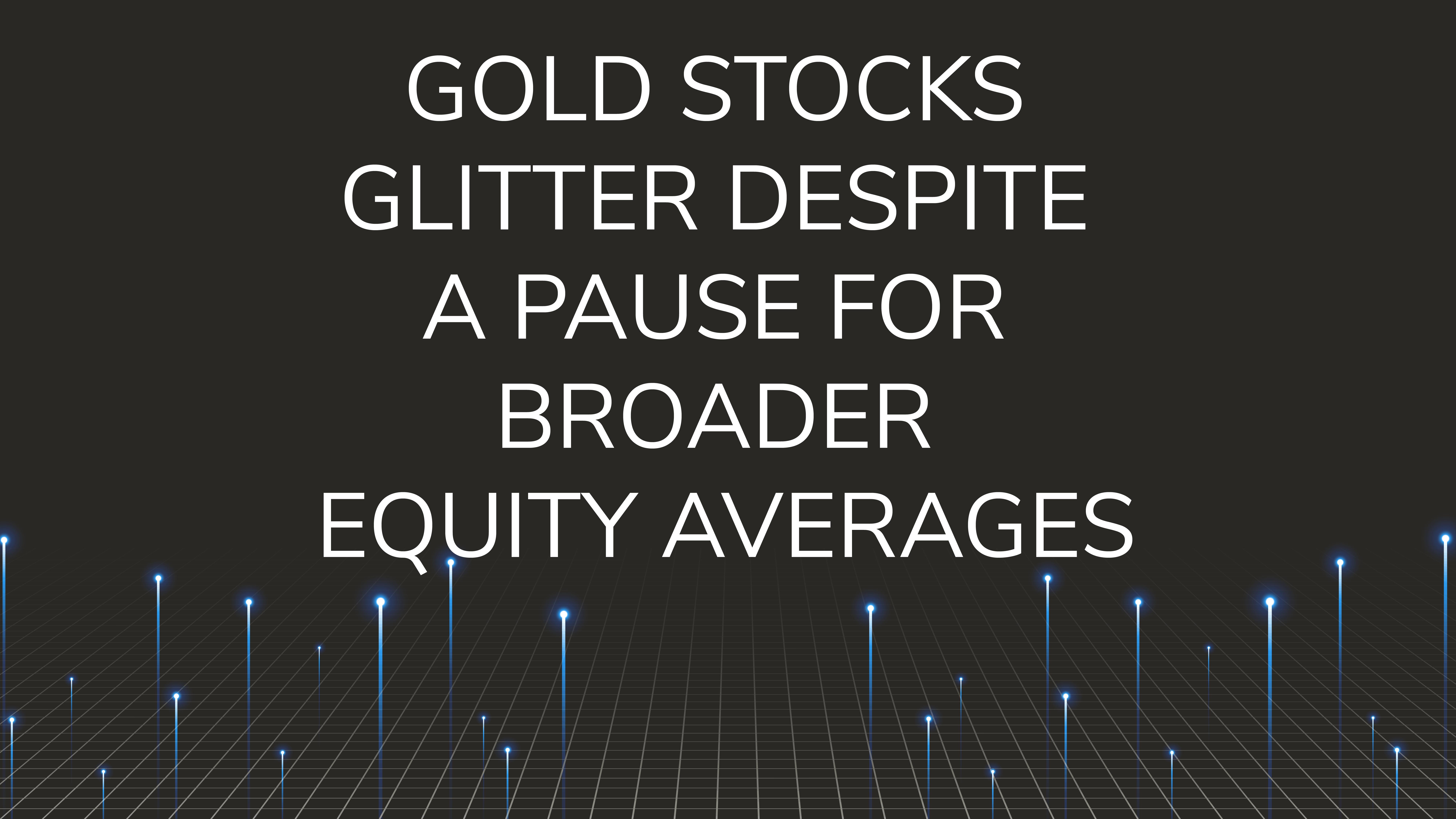 Gold Stocks Glitter Despite  a Pause for Broader Equity Averages