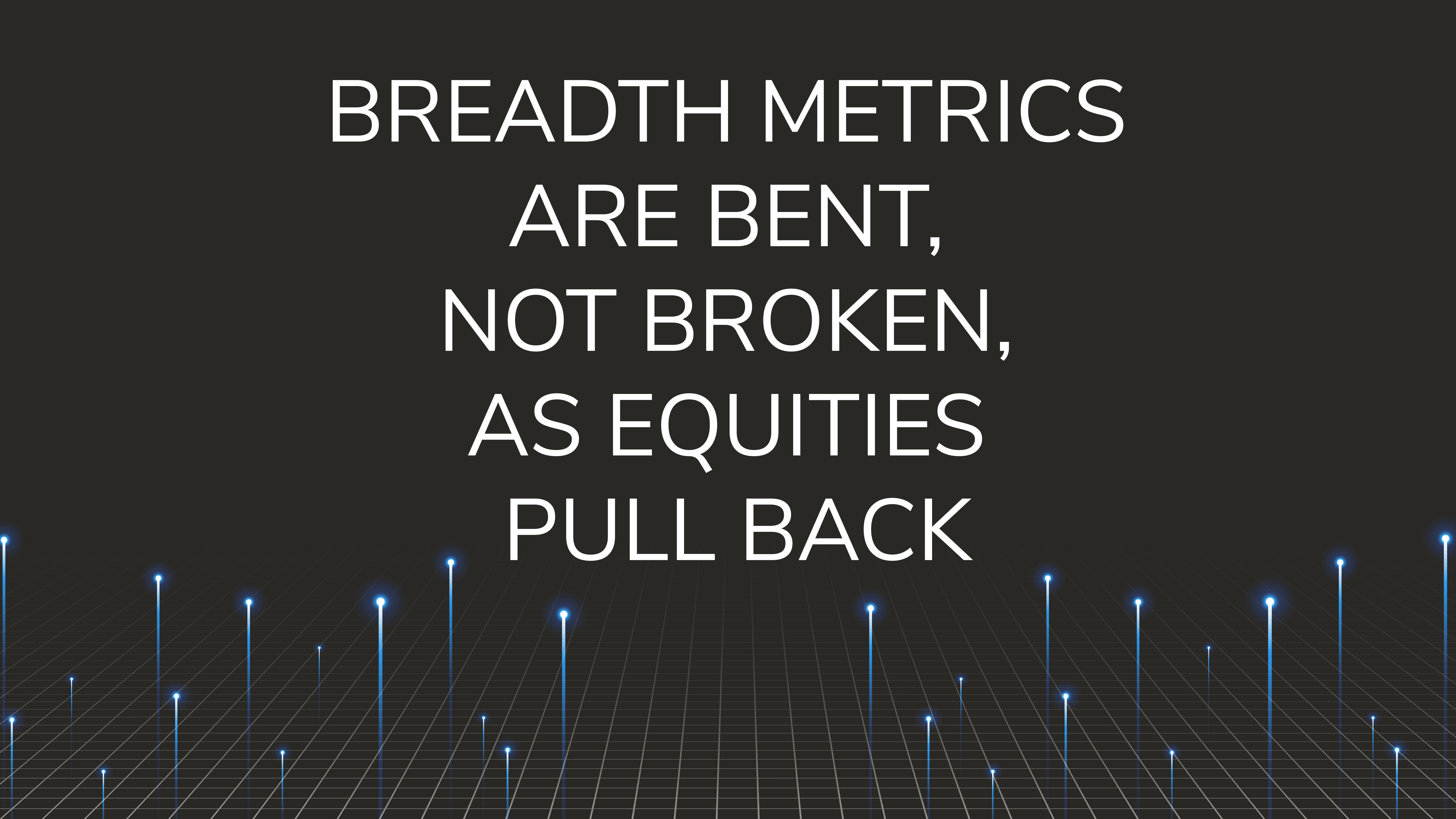 Breadth Metrics are Bent, Not Broken,  as Equities Pull Back