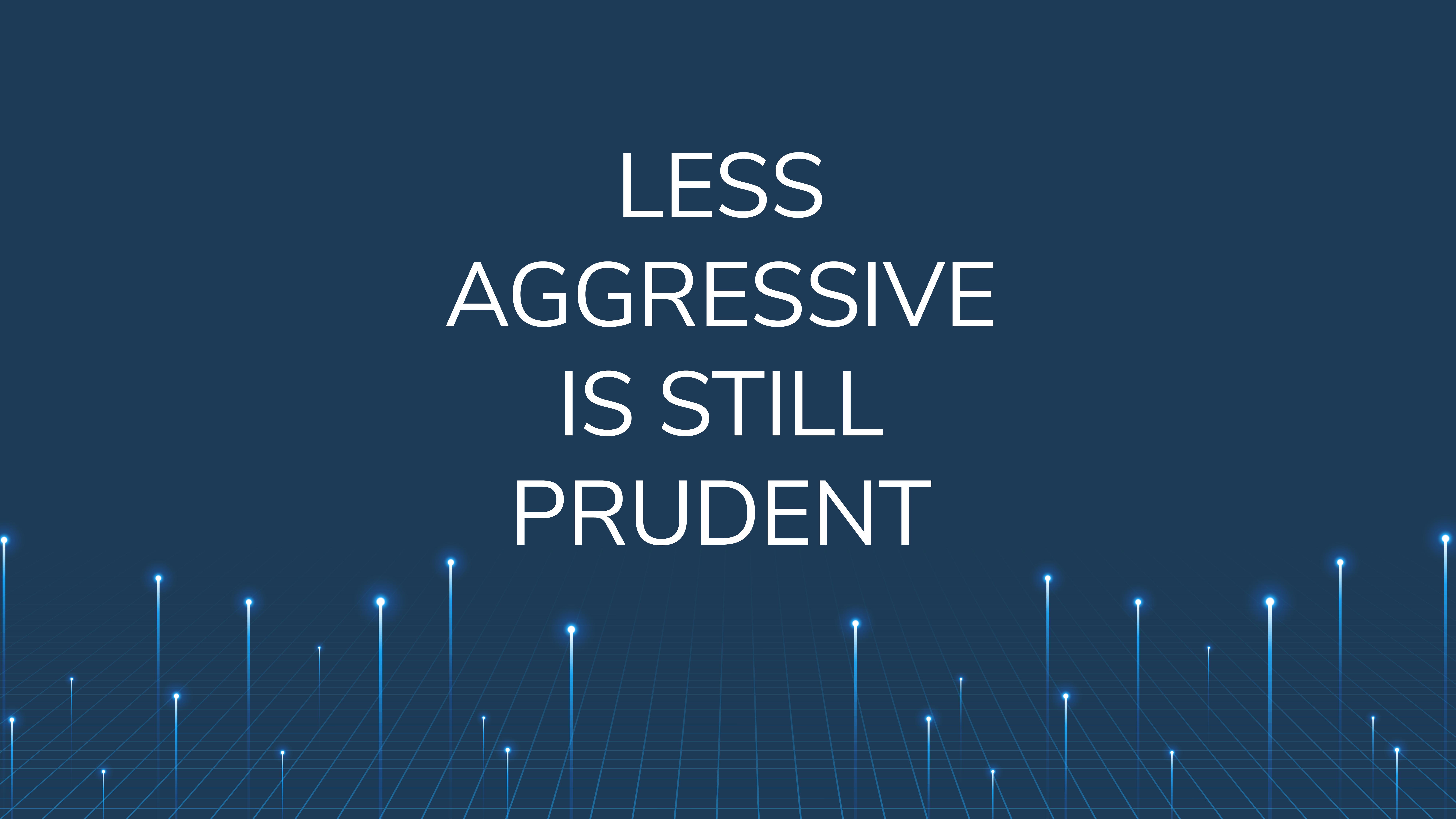 Less Aggressive  is Still Prudent