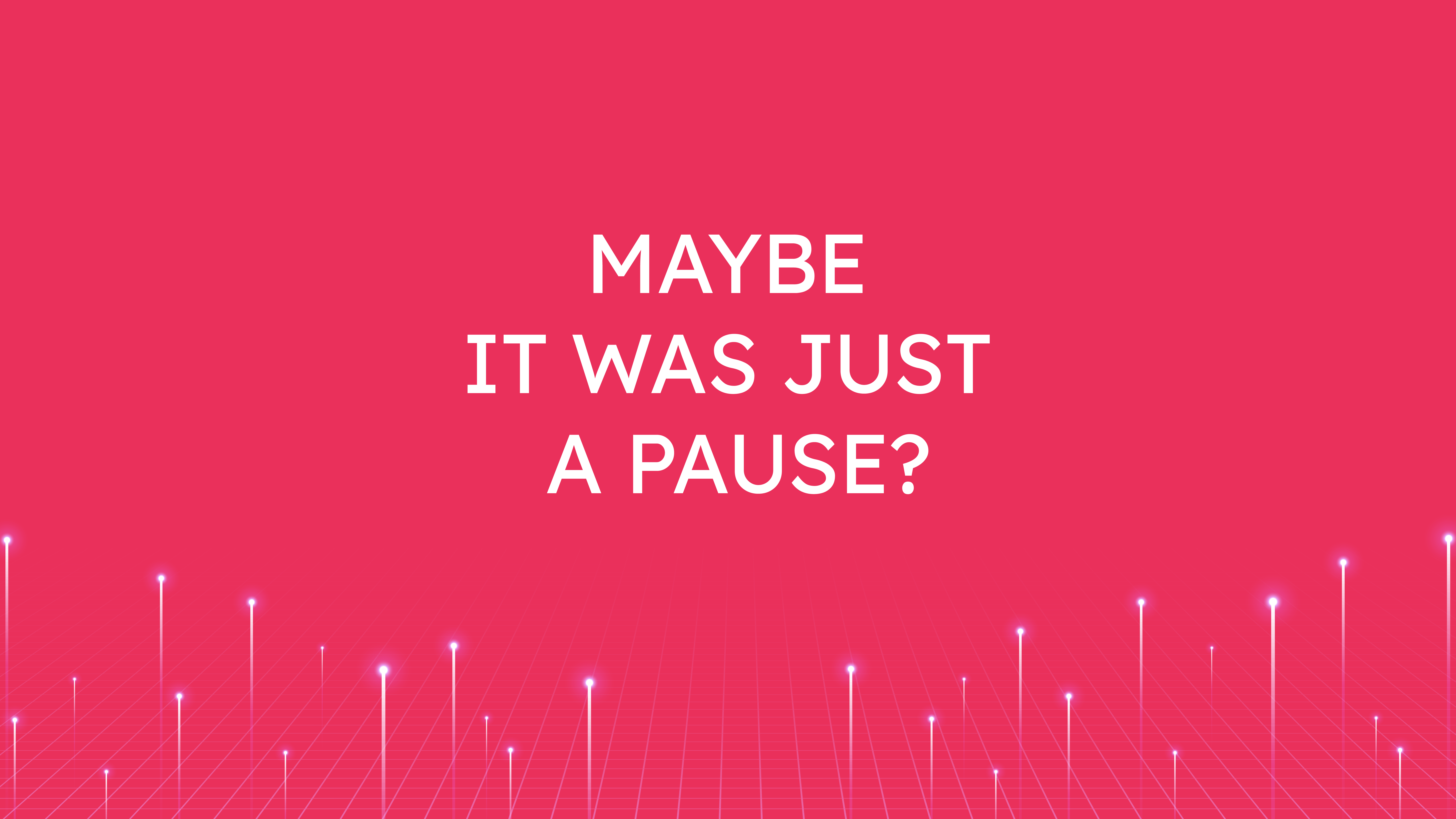 Maybe it was  Just a Pause?
