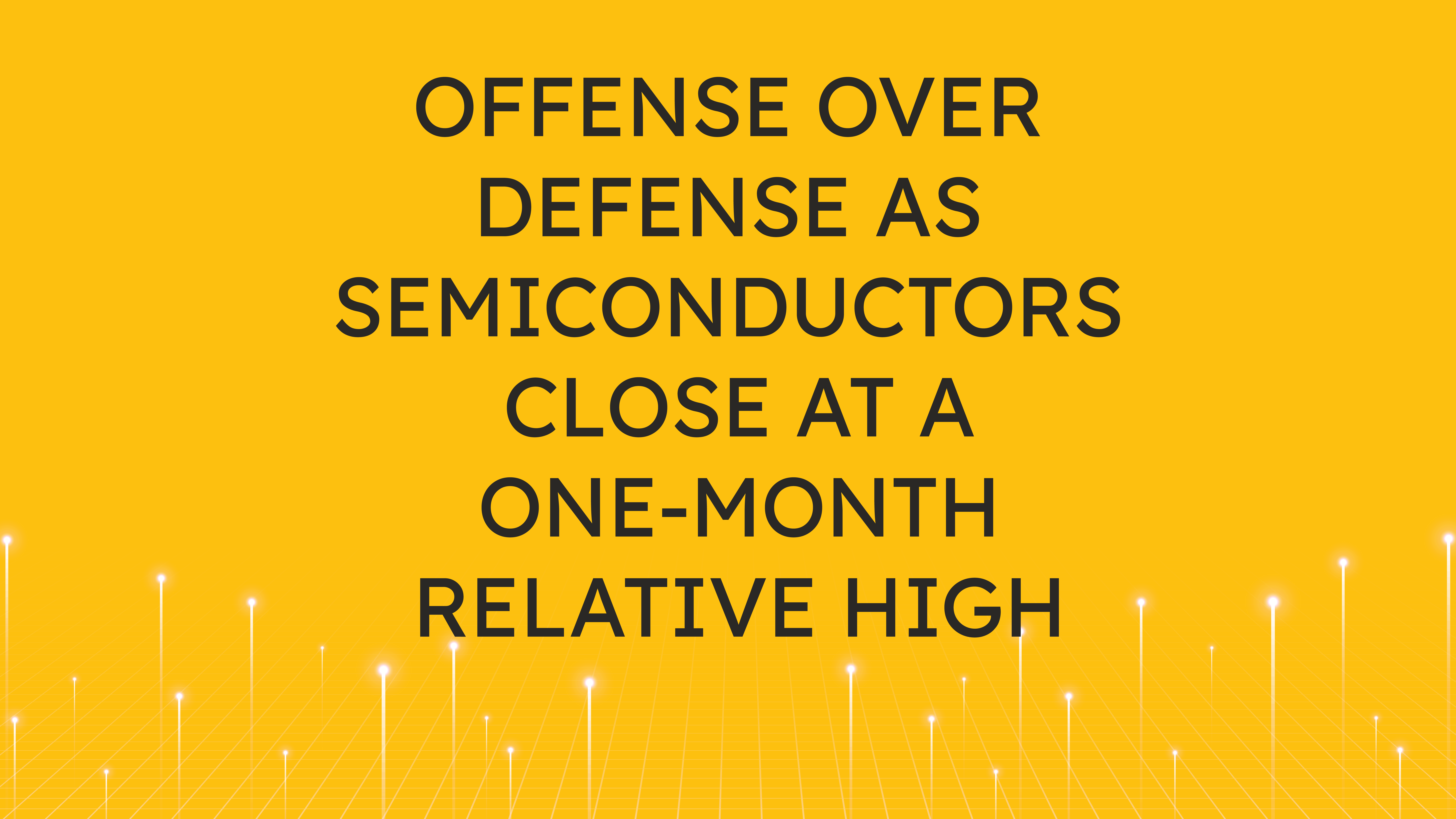 Offense Over Defense as Semiconductors Close at a One-Month Relative High