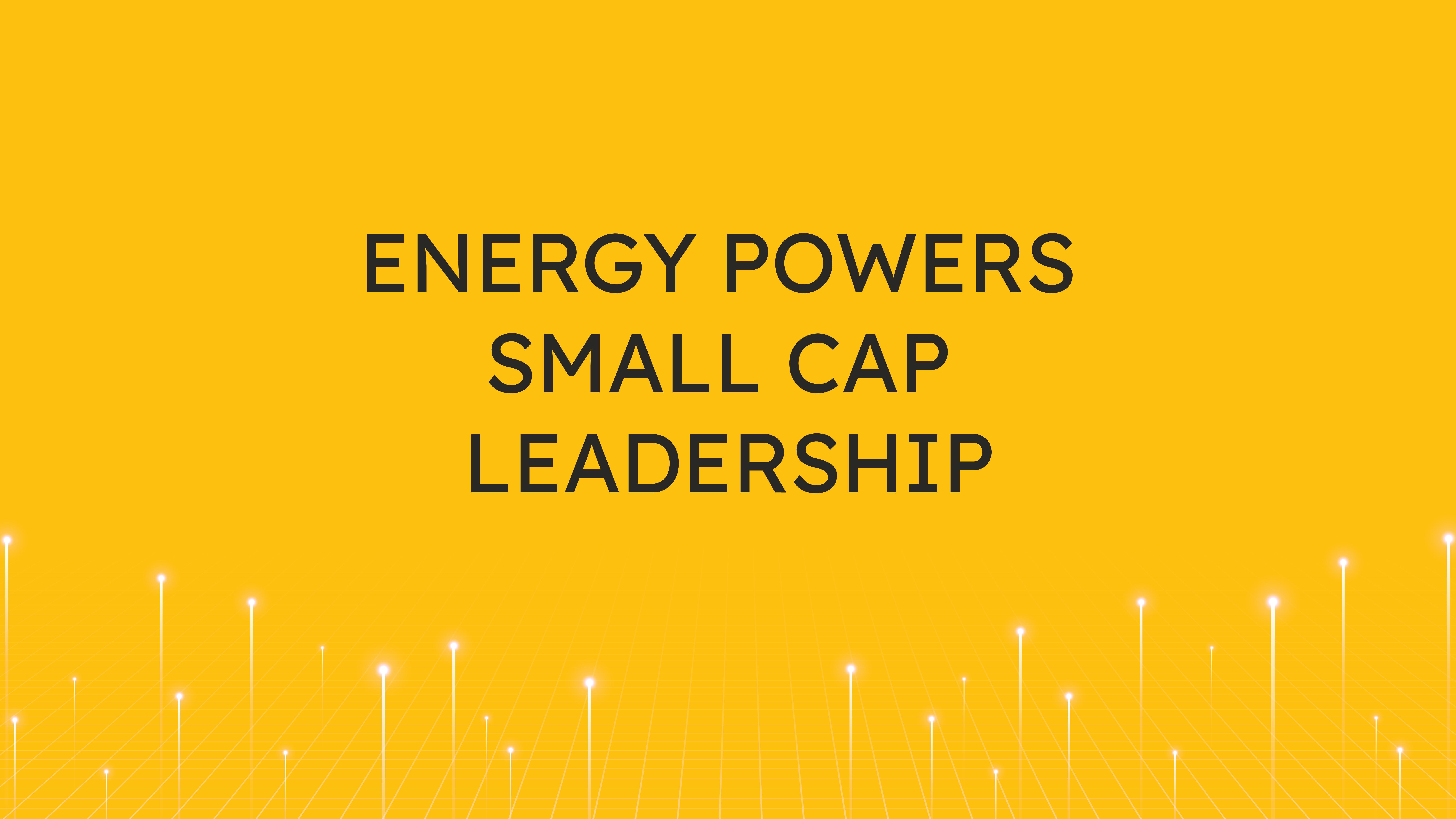 Energy Powers  Small Cap Leadership