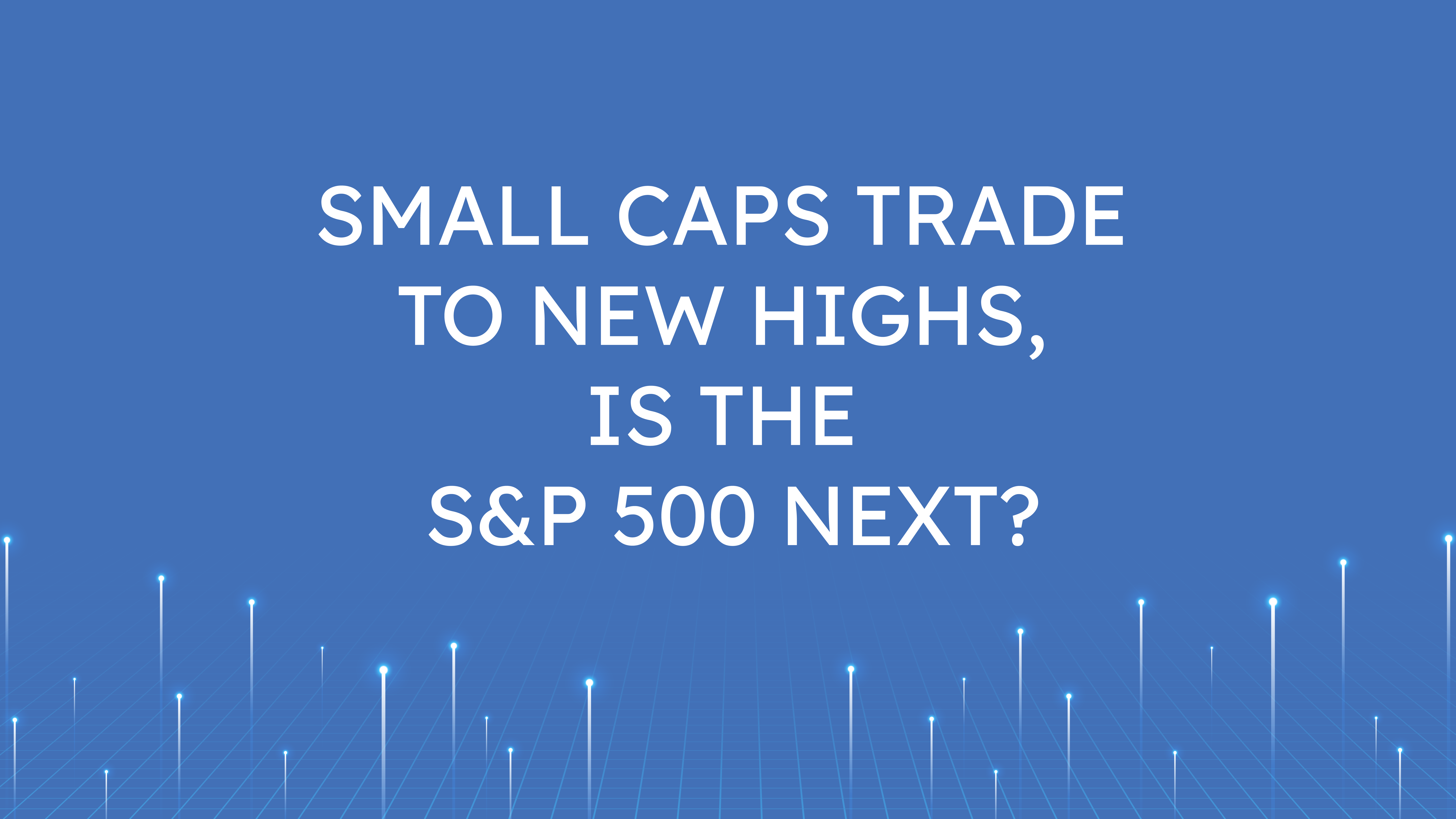 Small Caps Trade to New Highs,  Is the S&P 500 Next?