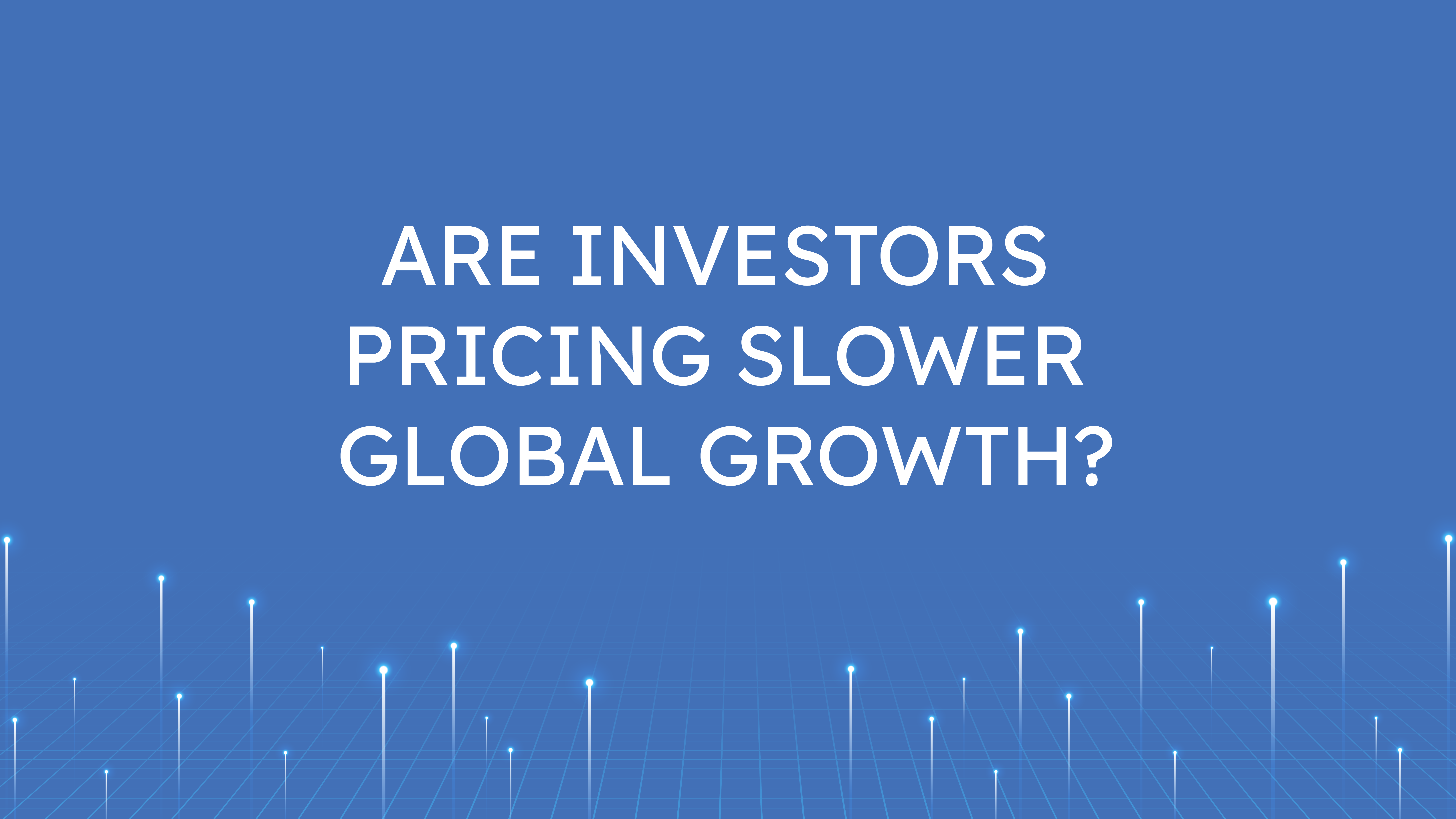Are Investors Pricing  Slower Global Growth?