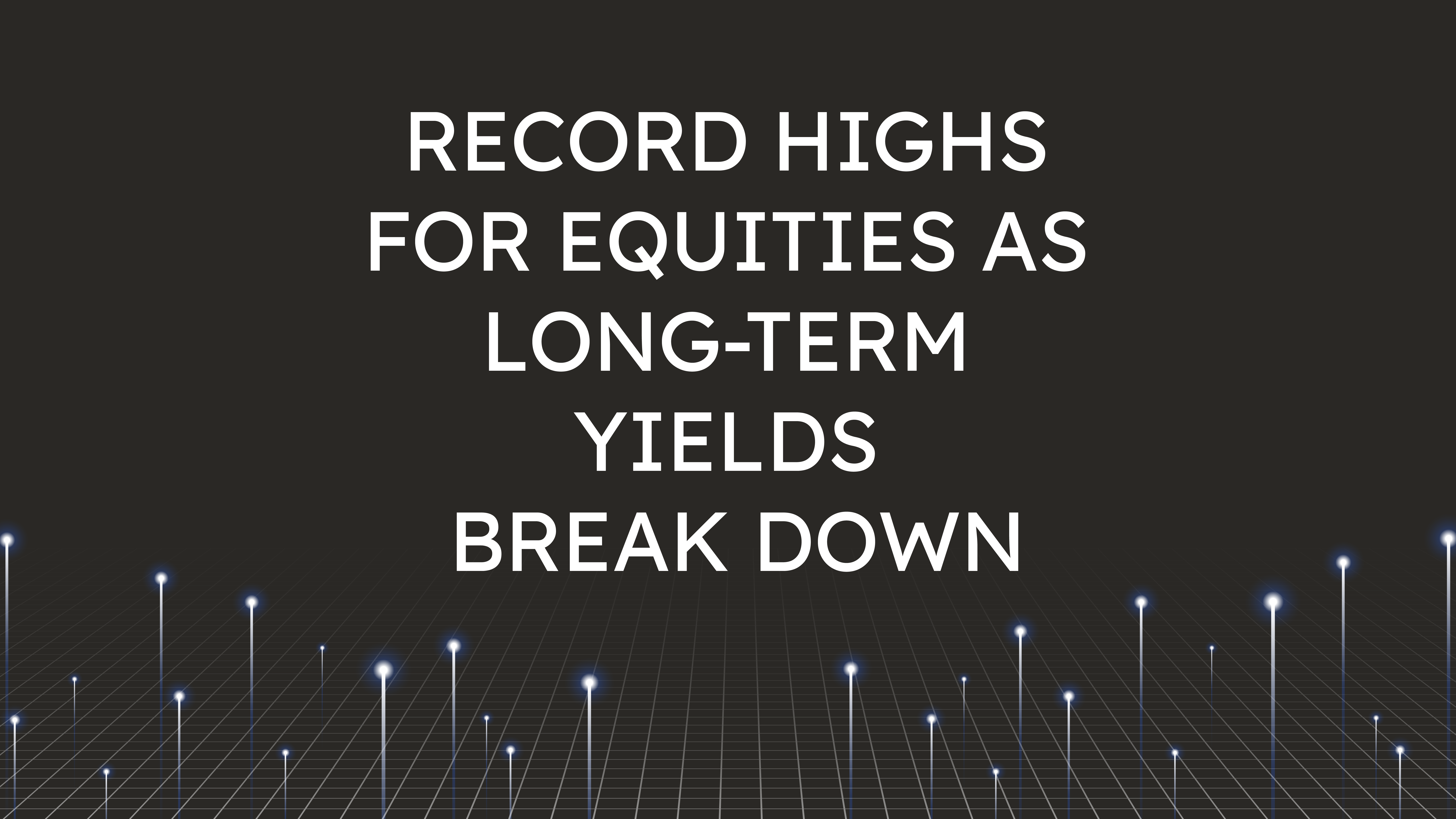 Record Highs for Equities  as Long-Term Yields Break Down