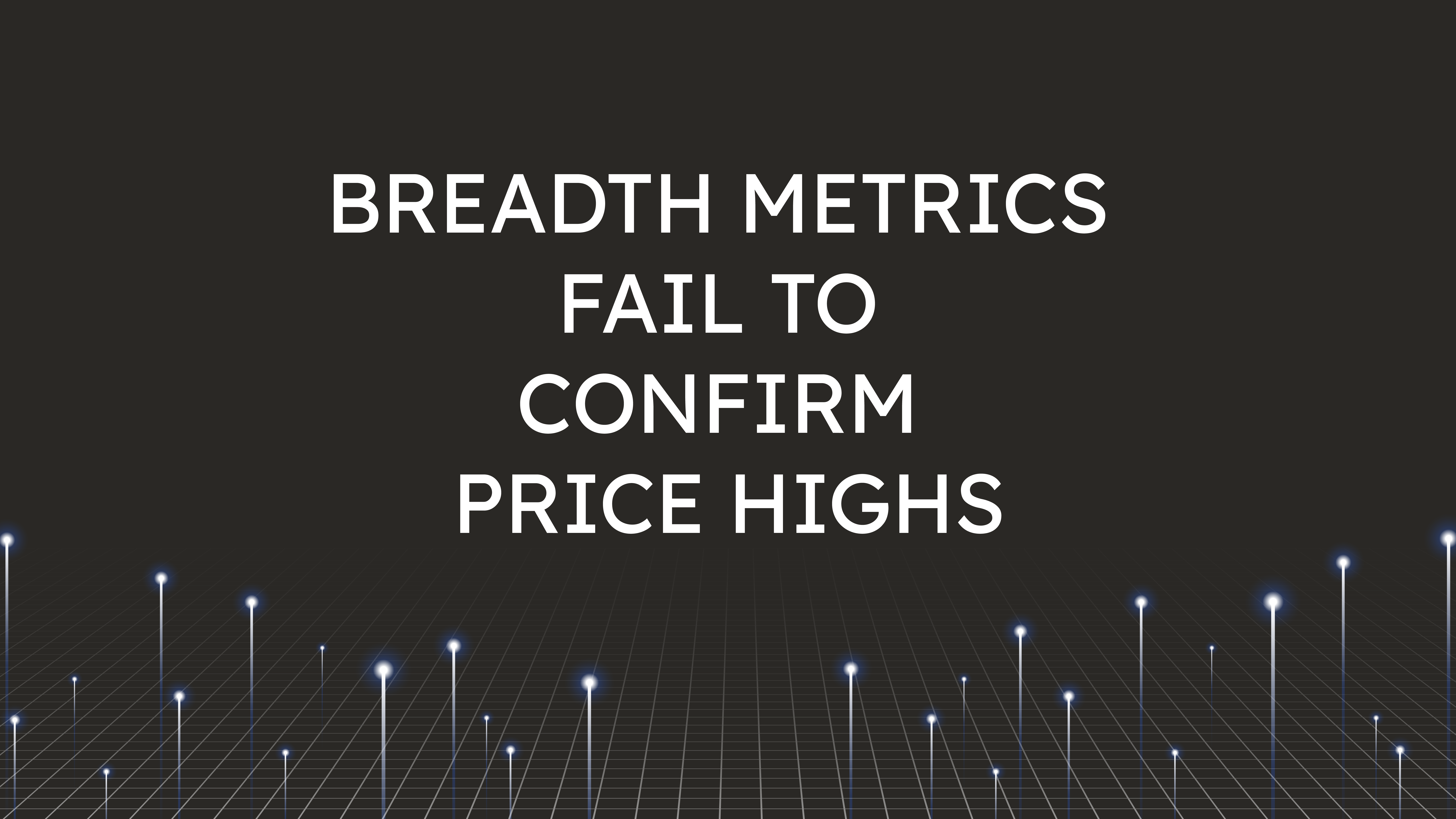 Breadth Metrics Fail  to Confirm Price Highs