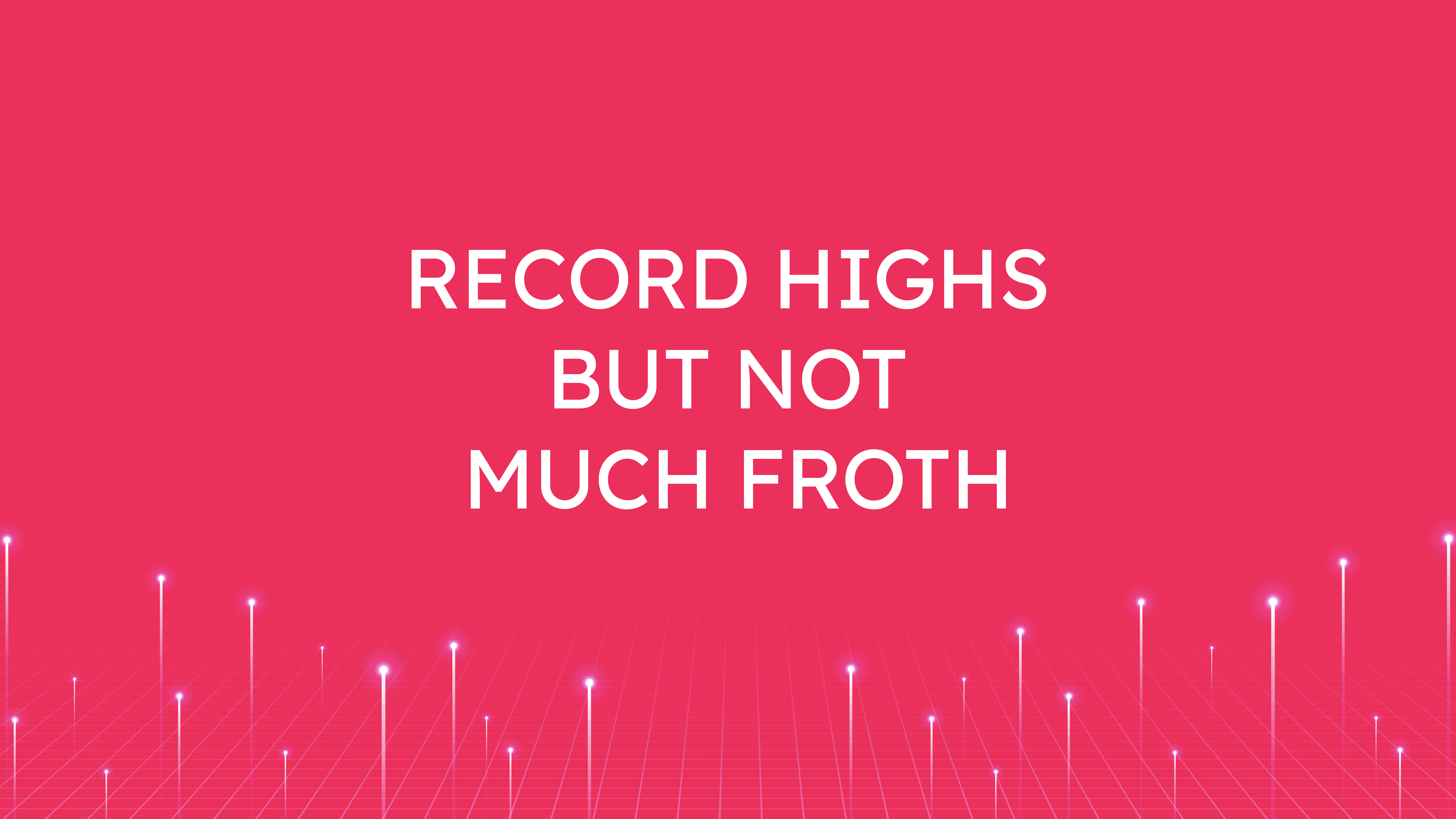 Record Highs but  Not Much Froth