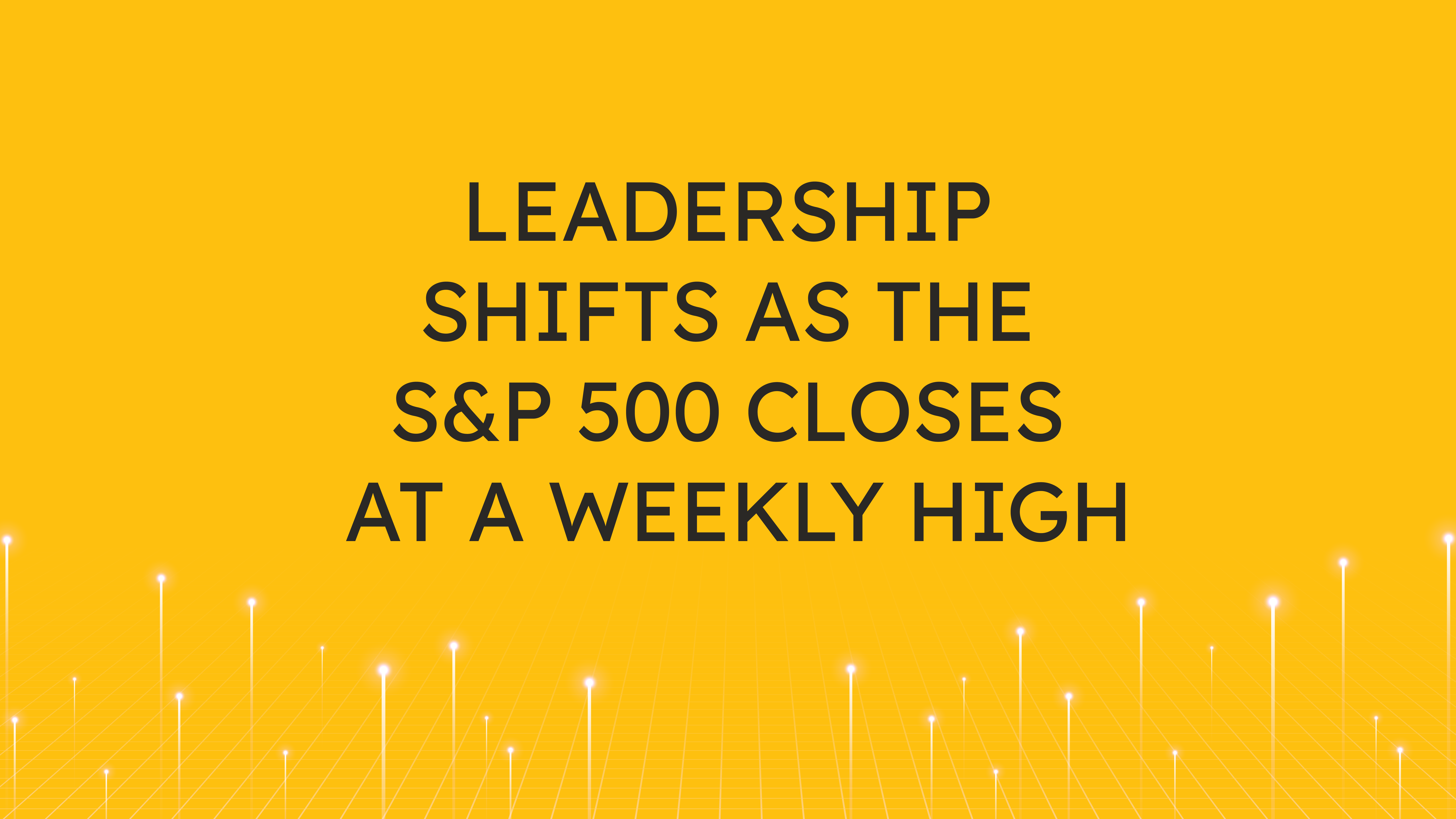 Leadership Shifts as the S&P 500  Closes at a Weekly High