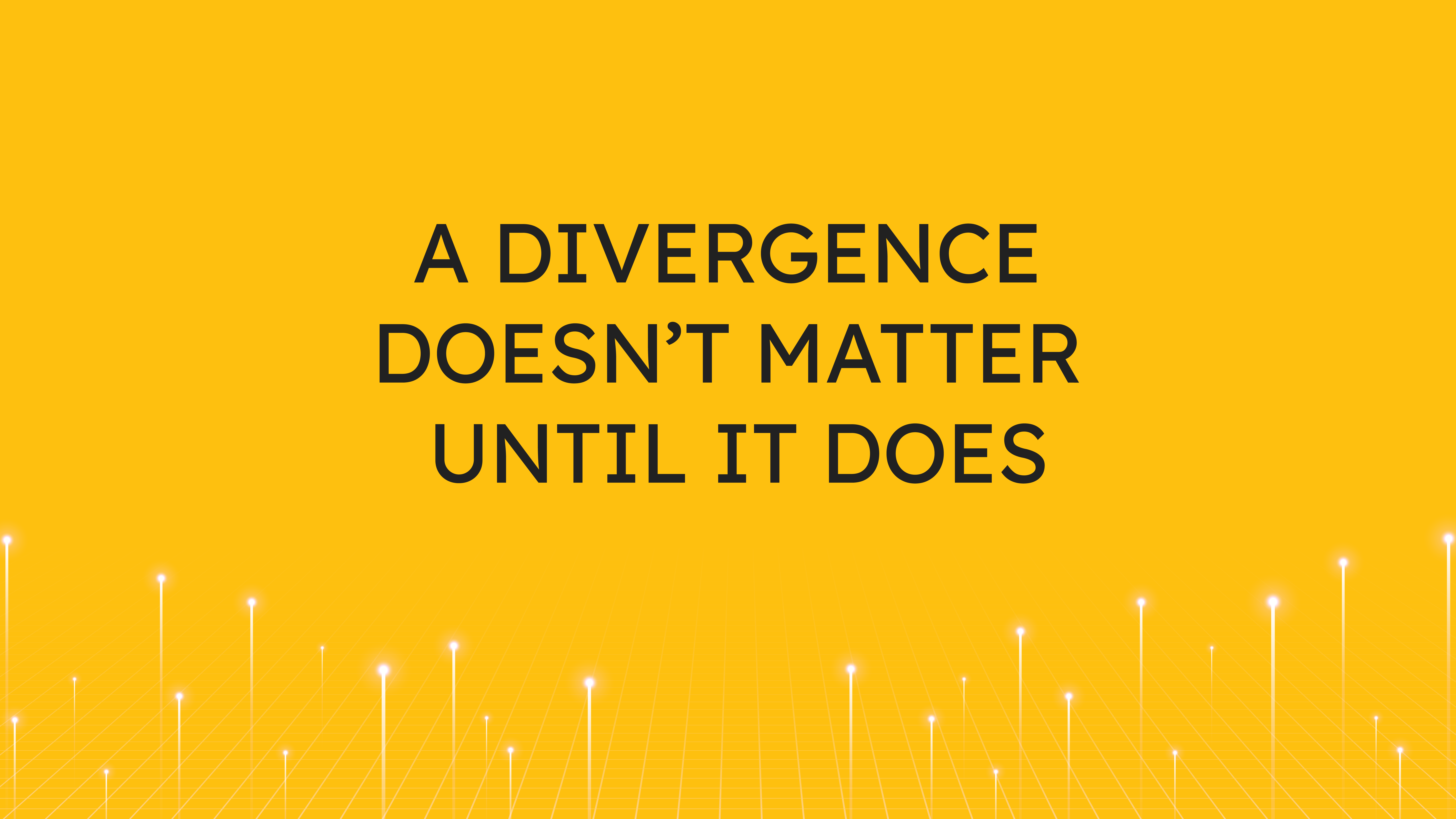 A Divergence Doesn't Matter  Until It Does