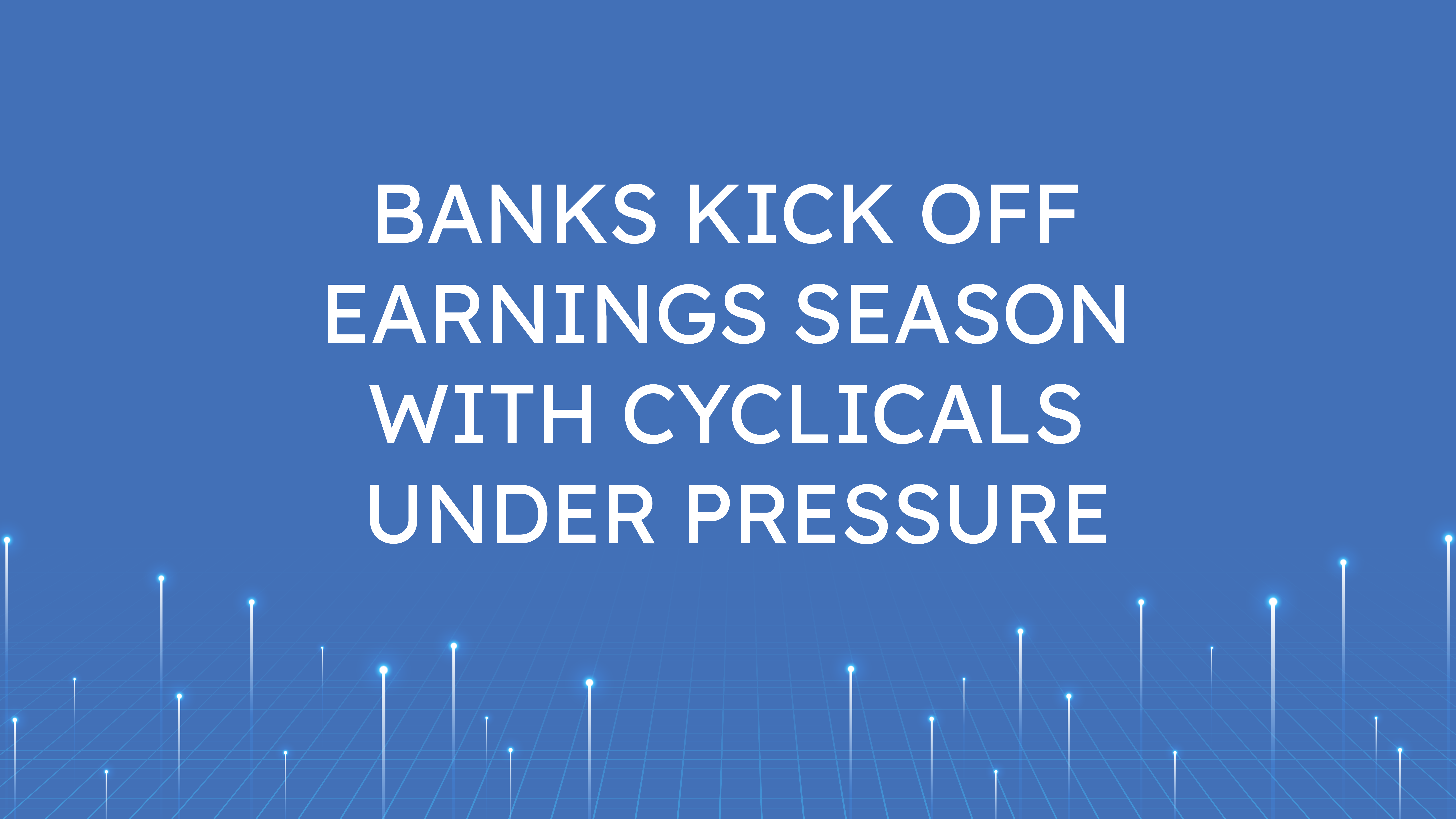 Banks Kick Off Earnings Season  with Cyclicals Under Pressure