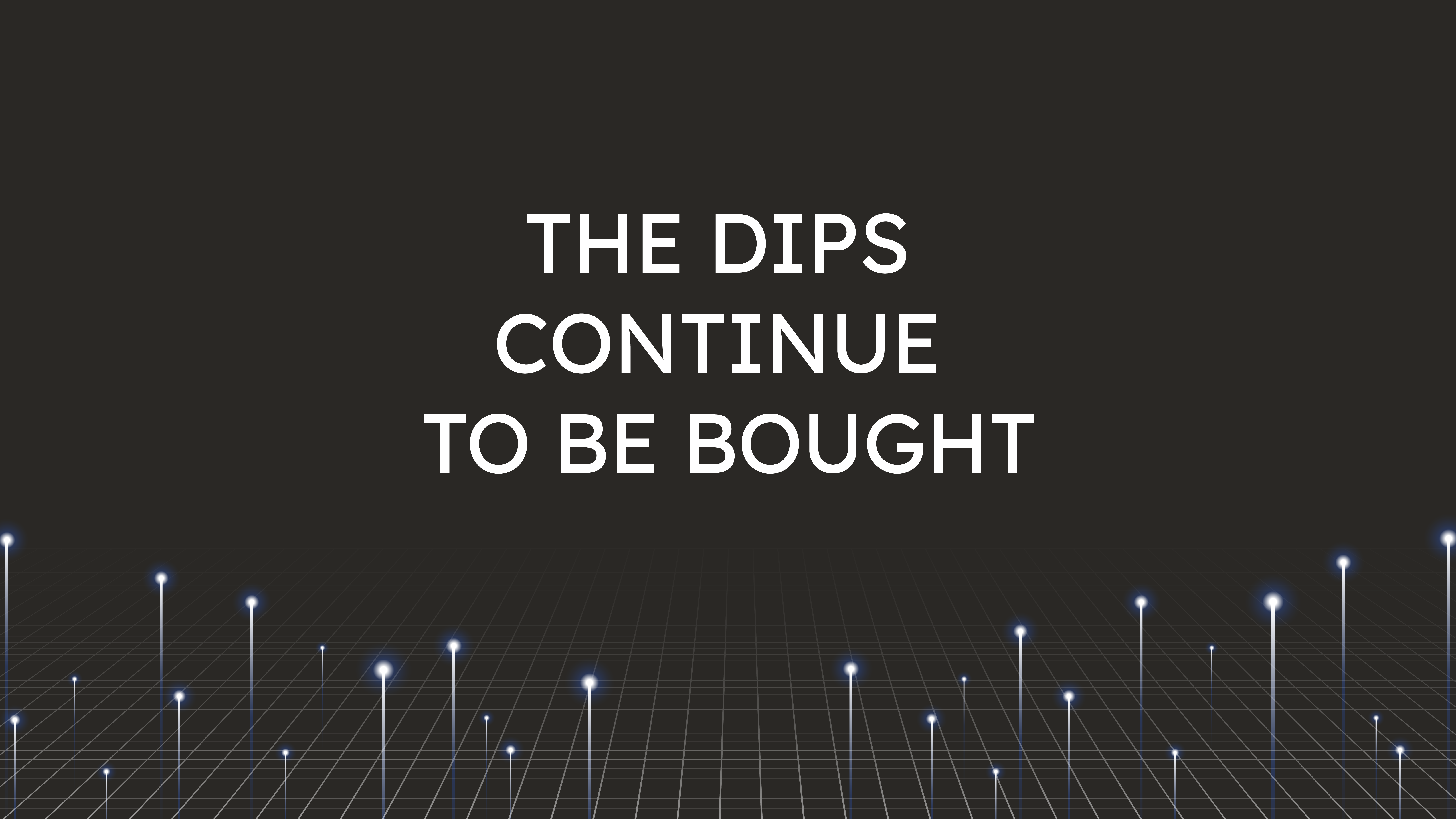 The Dips Continue  to be Bought