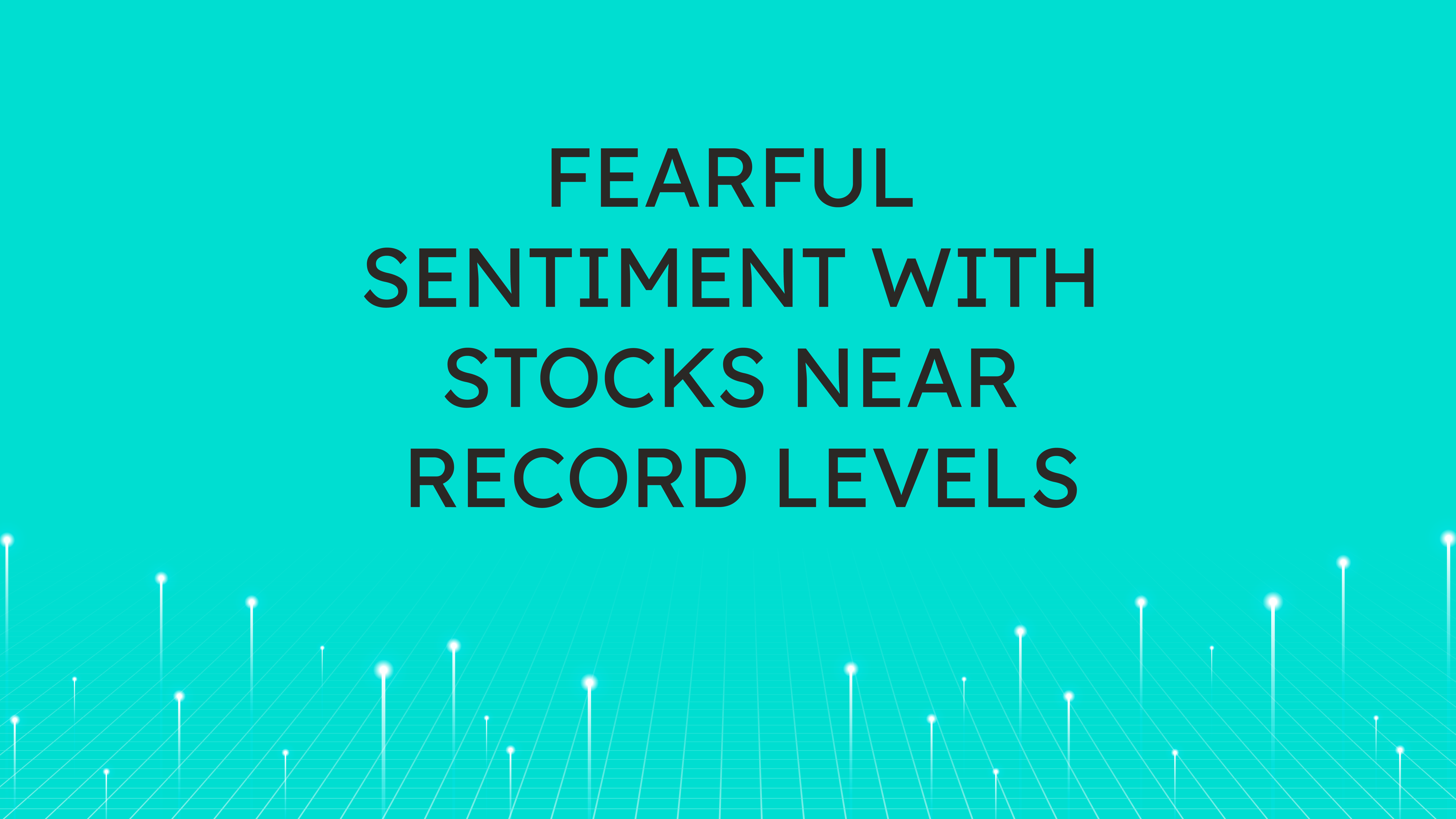 Fearful Sentiment with Stocks  Near Record Levels