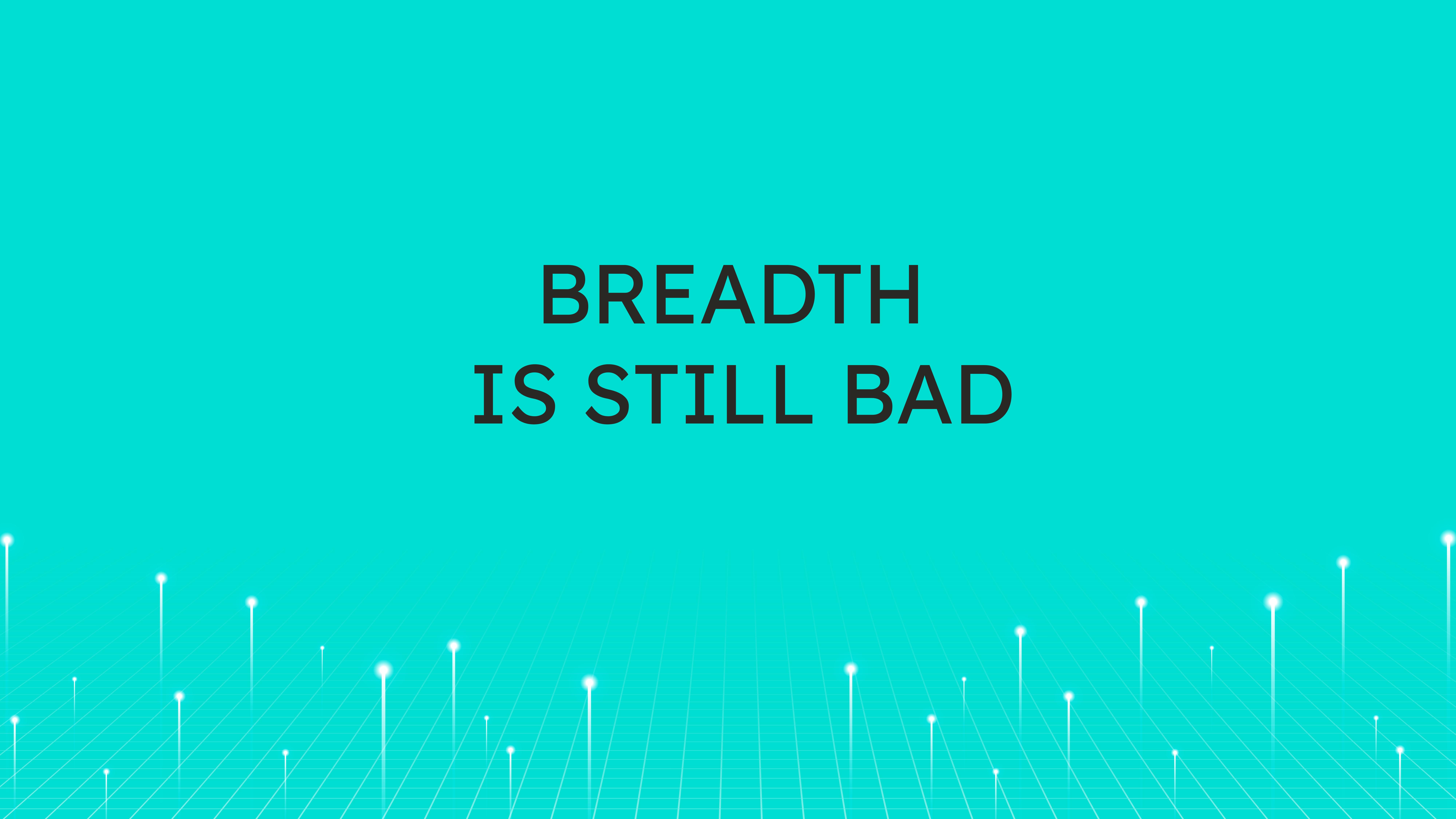 Breadth  is Still Bad