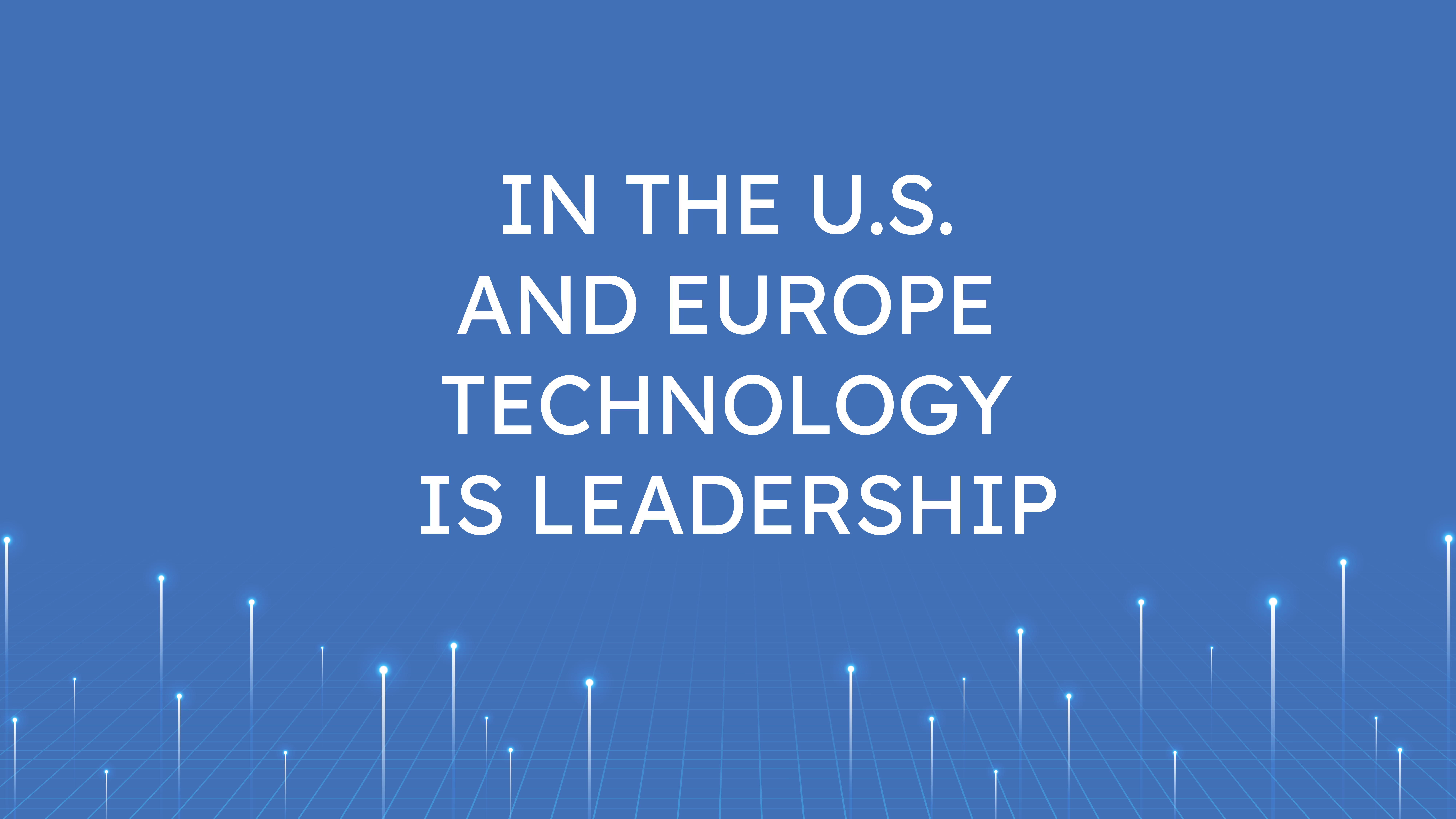 In the U.S. and Europe  Technology is Leadership