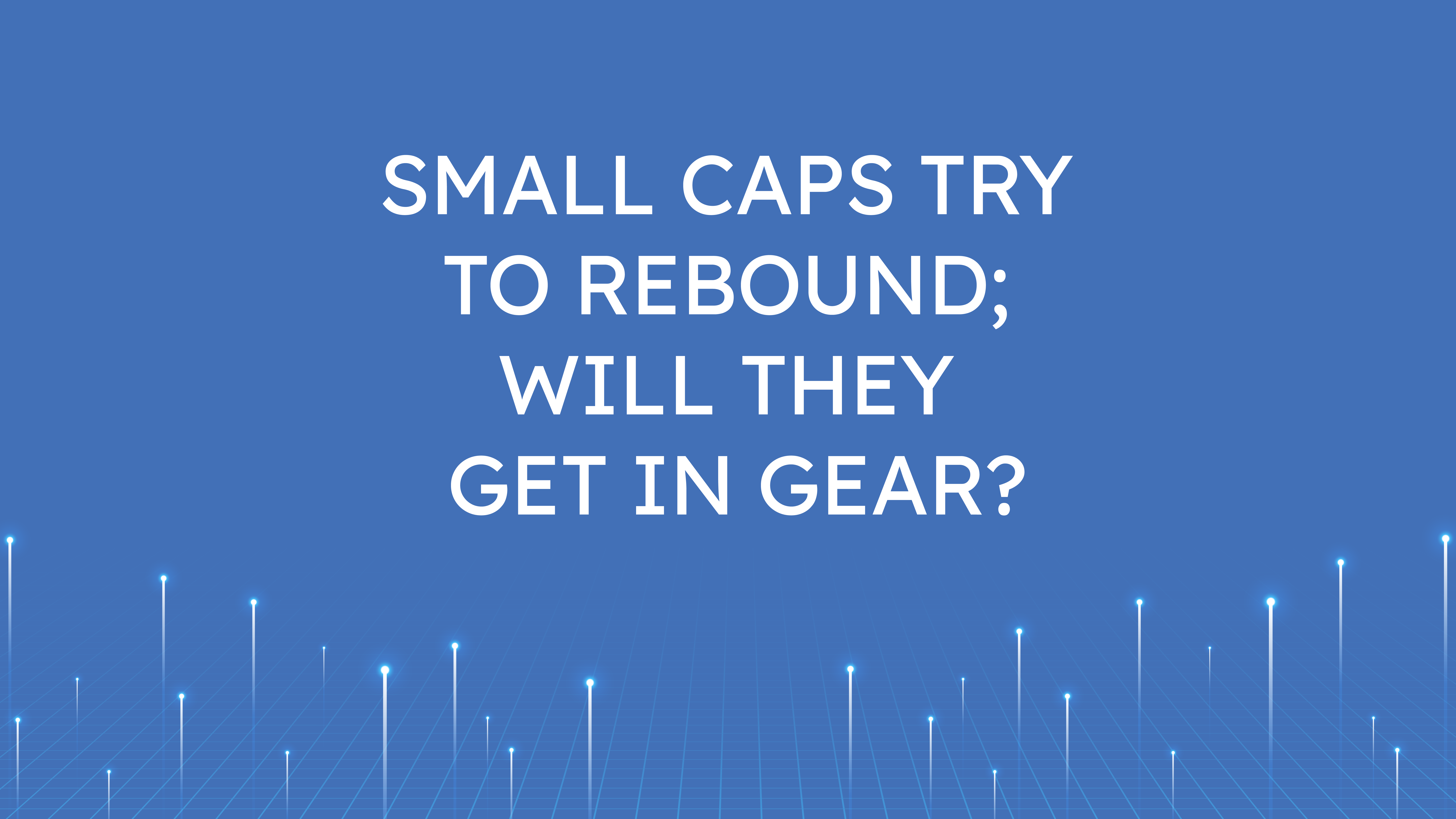 Small Caps Try to Rebound;  Will they Get in Gear?