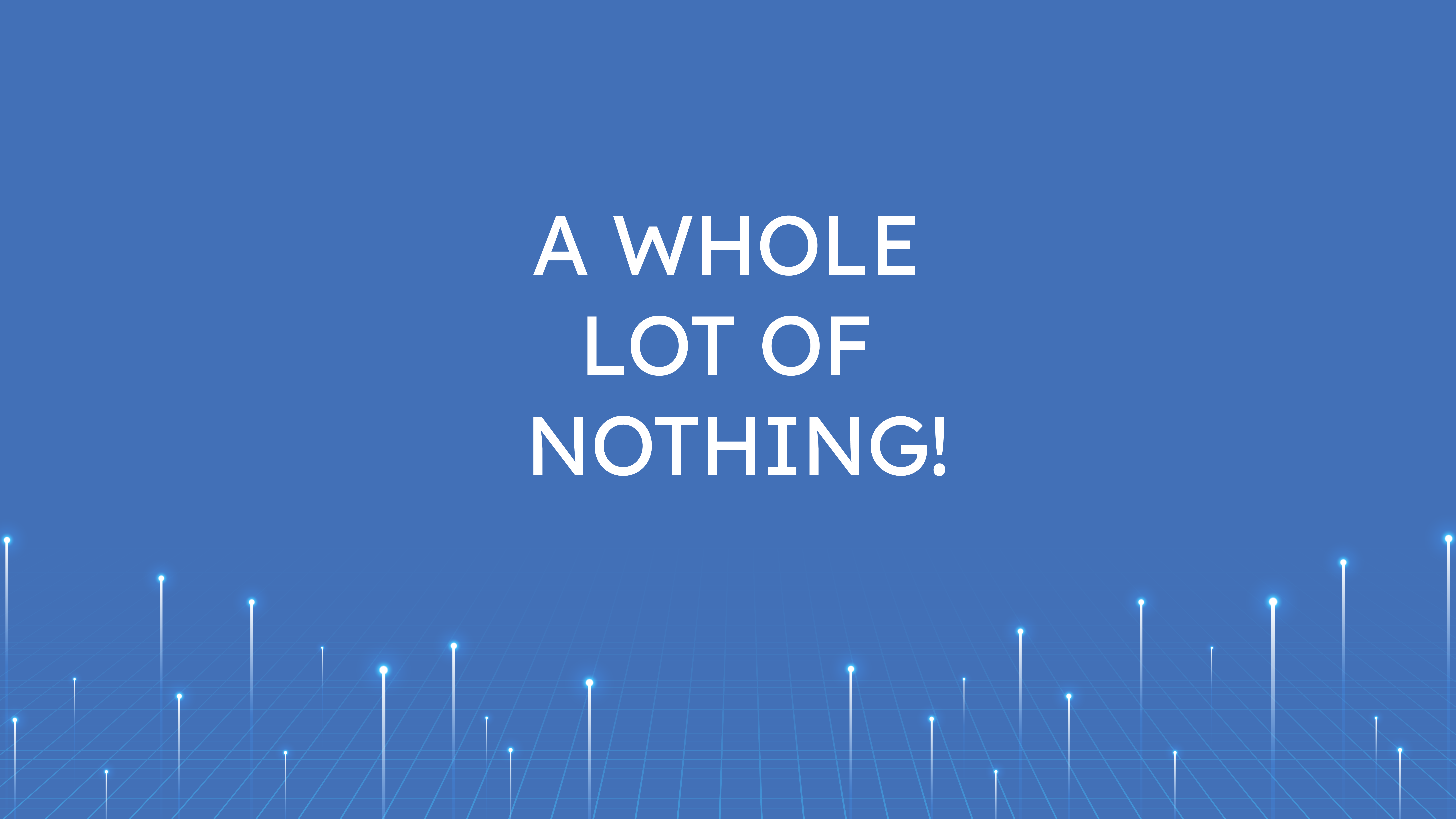 A Whole Lot  of Nothing!