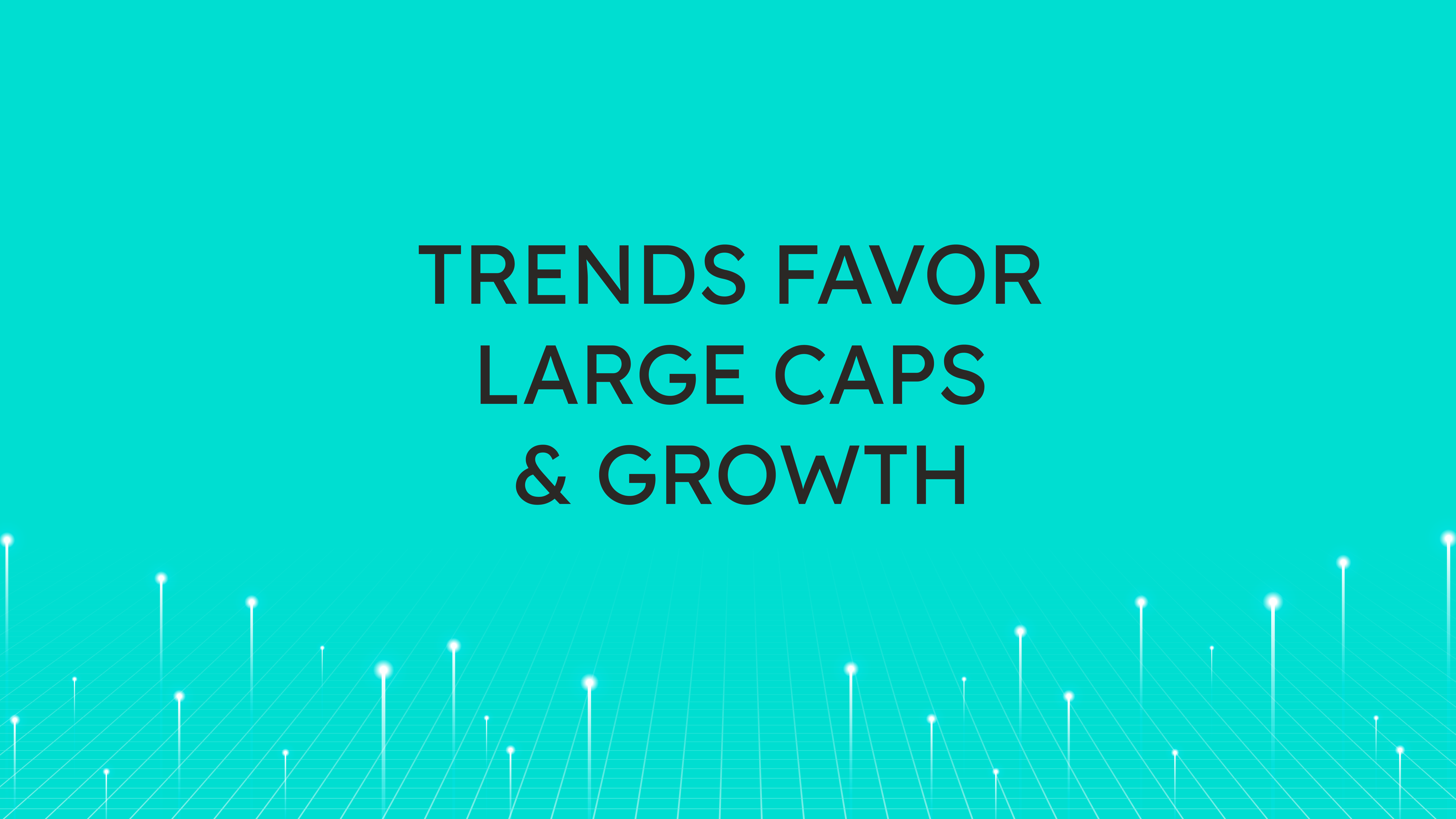 Trends Favor  Large Caps & Growth