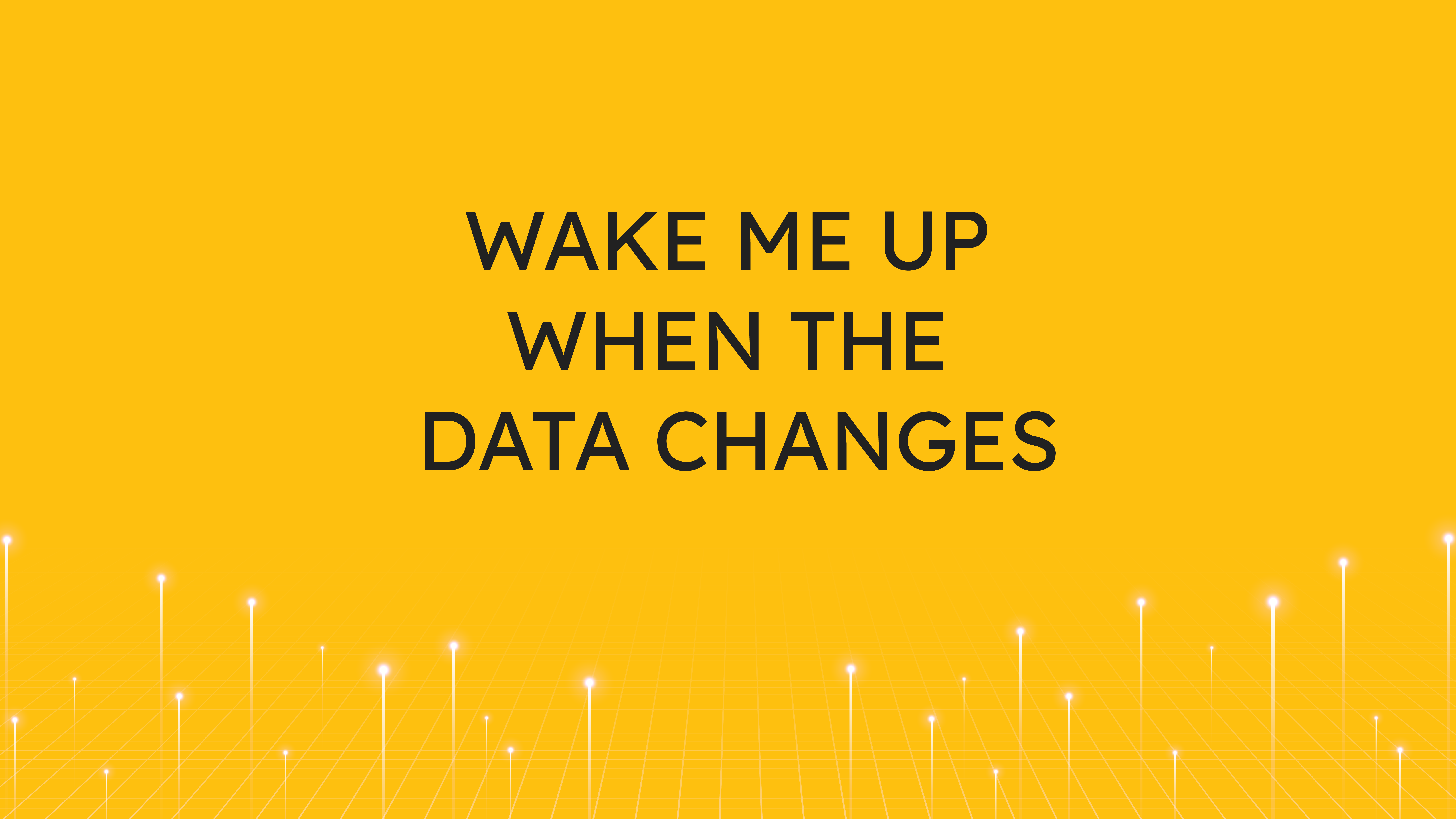 Wake Me Up  When the Data Changes